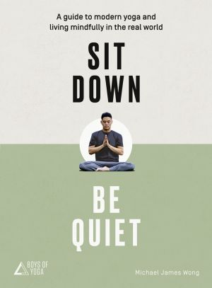 обложка книги Sit Down, Be Quiet: A modern guide to yoga and mindful living автора Michael James