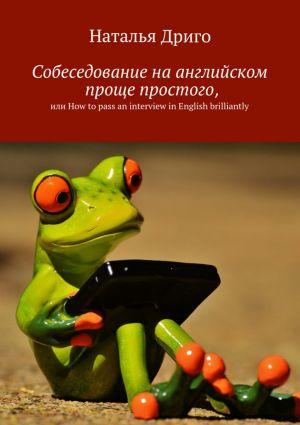 обложка книги Собеседование на английском проще простого, илиHowtopass aninterview in English brilliantly автора Наталья Дриго