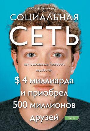 обложка книги Социальная сеть: как основатель Facebook заработал $ 4 миллиарда и приобрел 500 миллионов друзей автора Дэвид Киркпатрик
