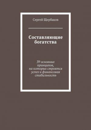 обложка книги Составляющие богатства. 39 основных принципов, на которых строятся успех и финансовая стабильность автора Сергей Щербаков
