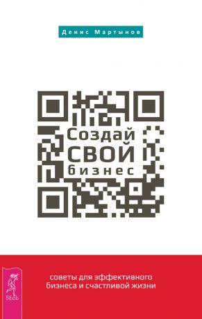 обложка книги Создай СВОЙ бизнес: советы для эффективного бизнеса и счастливой жизни автора Денис Мартынов
