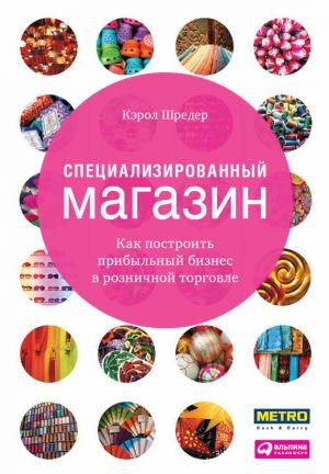 обложка книги Специализированный магазин. Как построить прибыльный бизнес в розничной торговле автора Кэрол Шредер