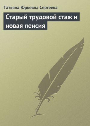 обложка книги Старый трудовой стаж и новая пенсия автора Татьяна Сергеева