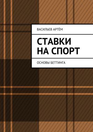 обложка книги Ставки на спорт. Основы беттинга автора Артём Васильев