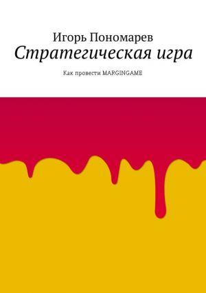 обложка книги Стратегическая игра. Как провести MARGINGAME автора Игорь Пономарев