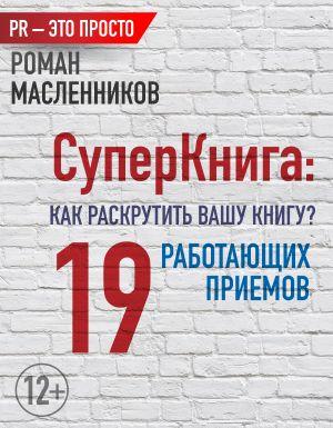 обложка книги СуперКнига: Как раскрутить вашу книгу? 19 работающих приемов автора Роман Масленников