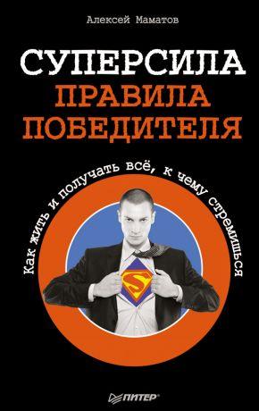 обложка книги Суперсила – правила победителя. Как жить и получать всё, к чему стремишься автора Алексей Маматов