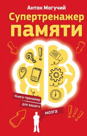 обложка книги Супертренажер памяти. Книга-тренажер для вашего мозга автора Антон Могучий