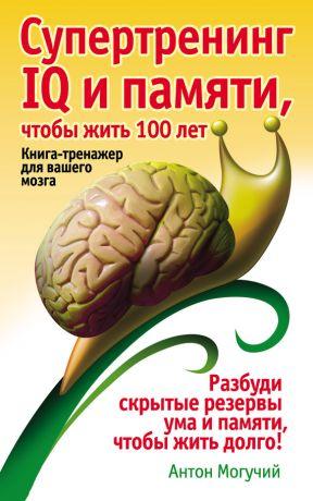 обложка книги Супертренинг IQ и памяти, чтобы жить 100 лет. Книга-тренажер для вашего мозга автора Антон Могучий