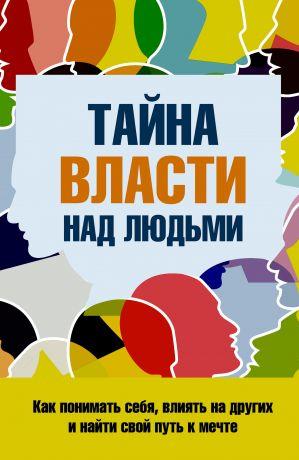 обложка книги Тайна власти над людьми. Как понимать себя, влиять на других и найти свой путь к мечте автора Сергей Козорез