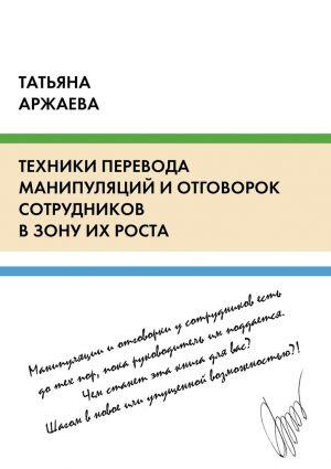 обложка книги Техники перевода манипуляций и отговорок сотрудников в зону их роста автора Татьяна Аржаева