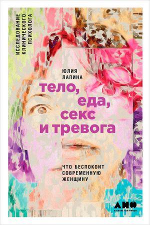 обложка книги Тело, еда, секс и тревога: Что беспокоит современную женщину. Исследование клинического психолога автора Юлия Лапина