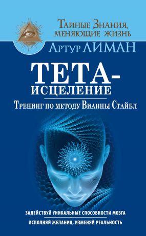 обложка книги Тета-исцеление. Тренинг по методу Вианны Стайбл. Задействуй уникальные способности мозга. Исполняй желания, изменяй реальность автора Артур Лиман