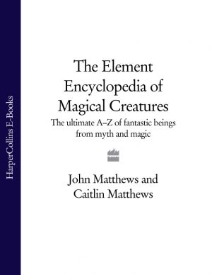 обложка книги The Element Encyclopedia of Magical Creatures: The Ultimate A–Z of Fantastic Beings from Myth and Magic автора John Matthews
