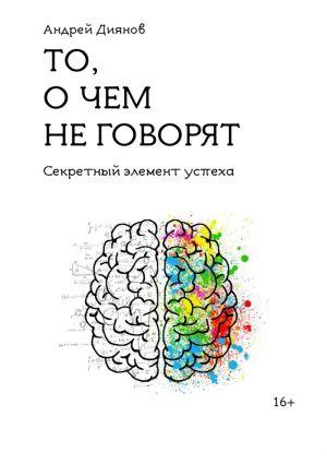 обложка книги То, о чем не говорят. Секретный элемент успеха автора Андрей Диянов