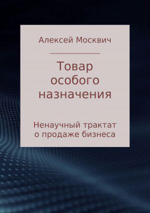 обложка книги Товар особого назначения. Ненаучный трактат о продаже бизнеса автора Алексей Москвич