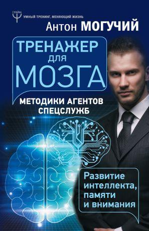 обложка книги Тренажер для мозга. Методики агентов спецслужб – развитие интеллекта, памяти и внимания автора Антон Могучий