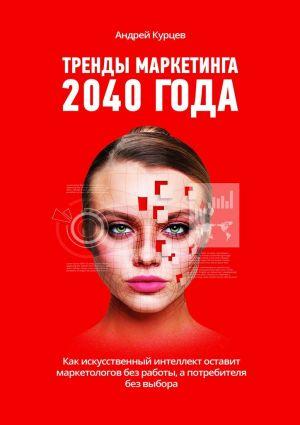 обложка книги Тренды маркетинга 2040года автора Андрей Курцев