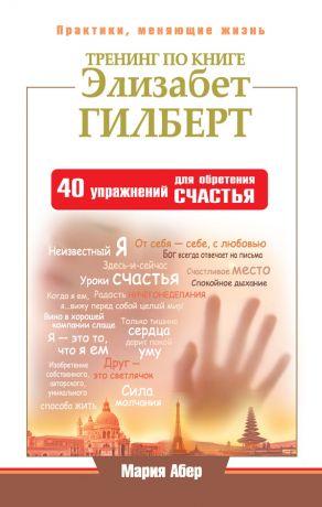 обложка книги Тренинг по книге Элизабет Гилберт. 40 упражнений для обретения счастья автора Мария Абер