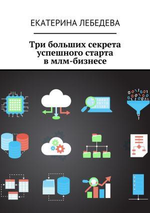 обложка книги Три больших секрета успешного старта вмлм-бизнесе автора Екатерина Лебедева