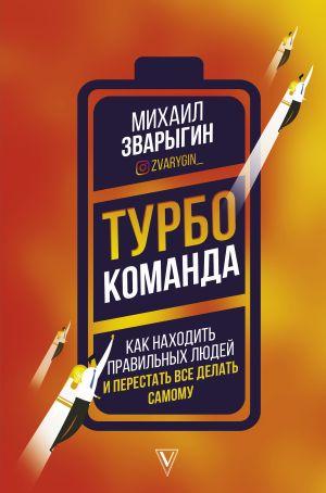 обложка книги Турбокоманда. Как находить правильных людей и перестать все делать самому автора Михаил Зварыгин