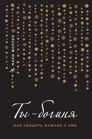 обложка книги Ты – богиня! Как сводить мужчин с ума автора Мари Форлео