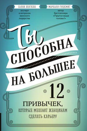 обложка книги Ты способна на большее. 12 привычек, которые мешают женщинам сделать карьеру автора Маршалл Голдсмит