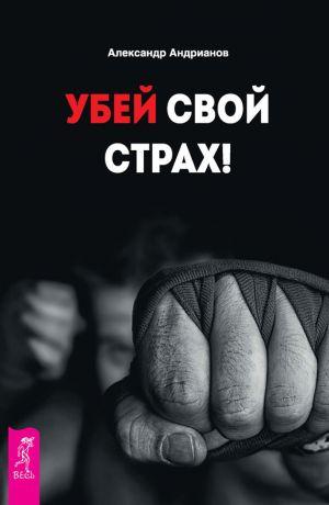 обложка книги Убей свой страх! автора Александр Андрианов
