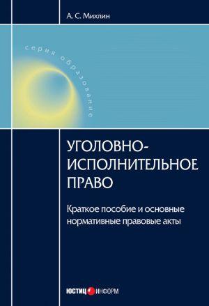 обложка книги Уголовно-исполнительное право: Краткое пособие и основные нормативные правовые акты автора А. Михлин