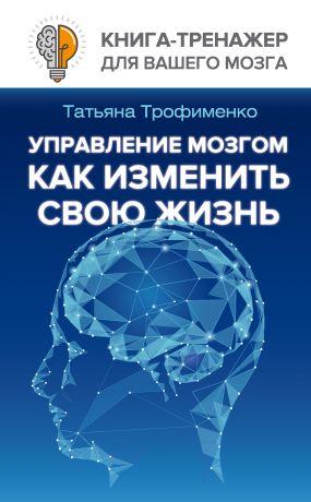 обложка книги Управление мозгом. Как изменить свою жизнь автора Татьяна Трофименко