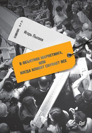 обложка книги В объятиях маркетинга, или когда клиент скупает все автора Игорь Пылаев
