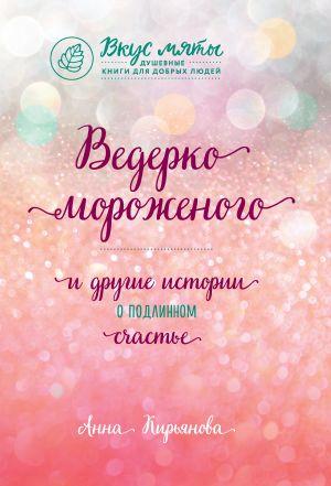 обложка книги Ведерко мороженого и другие истории о подлинном счастье автора Анна Кирьянова