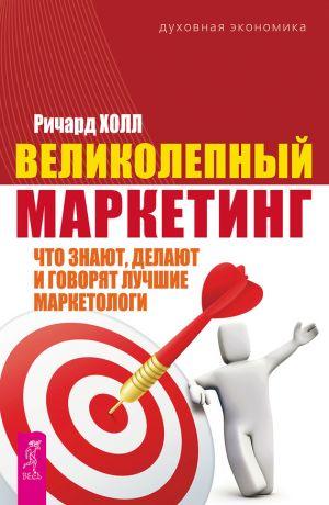 обложка книги Великолепный маркетинг. Что знают, делают и говорят лучшие маркетологи автора Ричард Холл