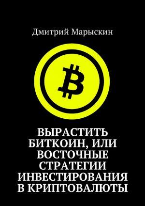 обложка книги Вырастить Биткоин, или Восточные стратегии инвестирования вкриптовалюты автора Дмитрий Марыскин