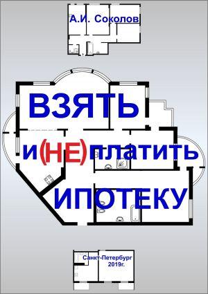 обложка книги Взять и (не) платить ипотеку автора А. Соколов