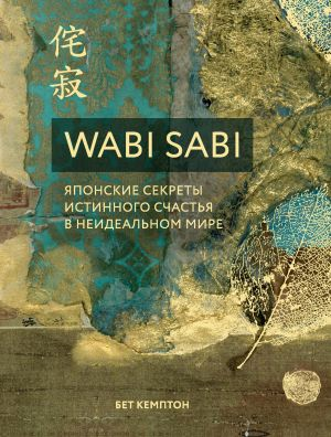 обложка книги Wabi Sabi. Японские секреты истинного счастья в неидеальном мире автора Бет Кемптон