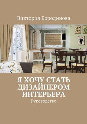 обложка книги Я хочу стать дизайнером интерьера. Руководство автора Виктория Бородинова