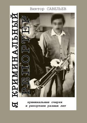 обложка книги Я криминальный репортер. Криминальные очерки и репортажи разных лет автора Виктор Савельев