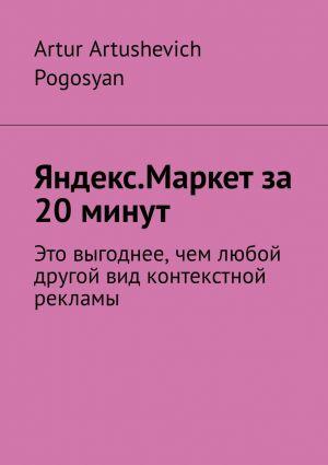 обложка книги Яндекс.Маркет за 20 минут. Это выгоднее, чем любой другой вид контекстной рекламы автора Artur Pogosyan