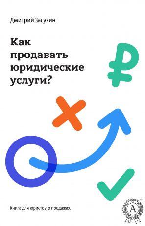 обложка книги Юридический маркетинг. Как продавать юридические услуги? автора Дмитрий Засухин