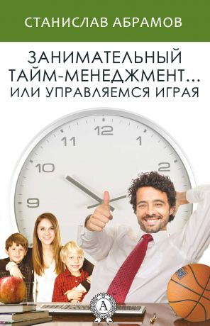 обложка книги Занимательный тайм-менеджмент … или Управляемся играя автора Станислав Абрамов