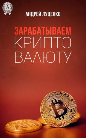 обложка книги Зарабатываем криптовалюту автора Андрей Луценко