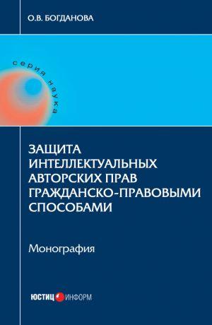 обложка книги Защита интеллектуальных авторских прав гражданско-правовыми способами автора Ольга Богданова