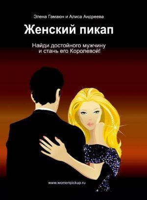 обложка книги Женский пикап. Как найти достойного мужчину и стать его Королевой автора Элена Гамаюн