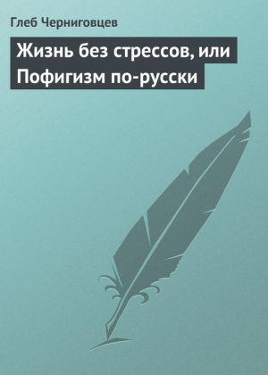 обложка книги Жизнь без стрессов, или Пофигизм по-русски автора Глеб Черниговцев