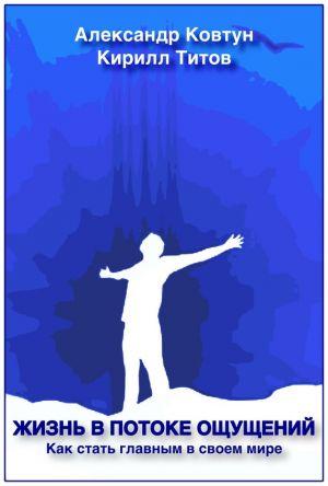 обложка книги Жизнь в потоке ощущений. Как стать главным в своем мире? автора Кирилл Титов