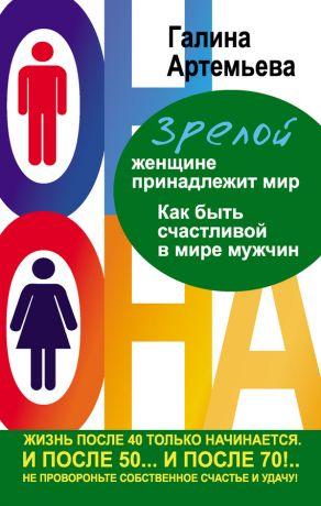 обложка книги Зрелой женщине принадлежит мир. Как быть счастливой в мире мужчин автора Галина Артемьева